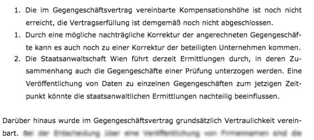 Was darüber hinaus die Nennung von Unternehmen betrifft, die Gegengeschäfte abgewickelt haben, ist folgendes zu sagen:  1. Die im Gegengeschäftsvertrag vereinbarte Kompensationshöhe ist noch nicht erreicht, die Vertragserfüllung ist demgemäß noch nicht abgeschlossen.  1. (sic) Durch eine mögliche nachträgliche Korrektur der angerechneten Gegengeschäfte kann es auch noch zu einer Korrektur der beteiligten Unternehmen kommen.  2. (sic) Die Staatsanwaltschaft Wien führt derzeit Ermittlungen durch, in deren Zusammenhang auch die Gegengeschäfte einer Prüfung unterzogen werden. Eine Veröffentlichung von Daten zu einzelnen Gegengeschäften zum jetzigen Zeitpunkt könnte die staatsanwaltlichen Ermittlungen nachteilig beeinflussen.  Darüber hinaus wurde im Gegengeschäftsvertrag grundsätzlich Vertraulichkeit vereinbart.